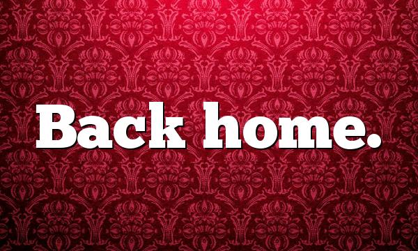 Back home.