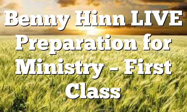 Benny Hinn LIVE Preparation for Ministry – First Class