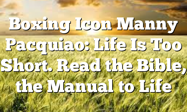 Boxing Icon Manny Pacquiao: Life Is Too Short. Read the Bible, the Manual to Life