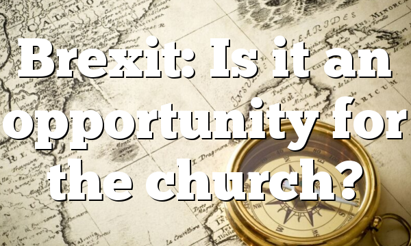 Brexit: Is it an opportunity for the church?