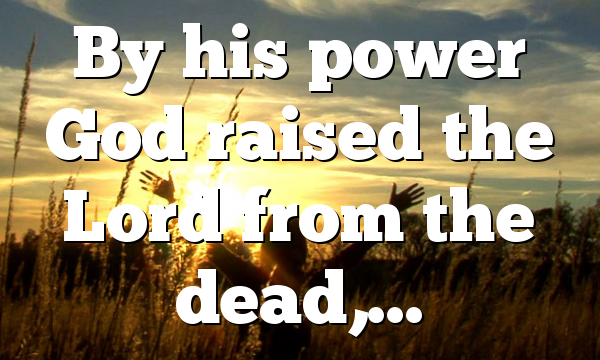 By his power God raised the Lord from the dead,…