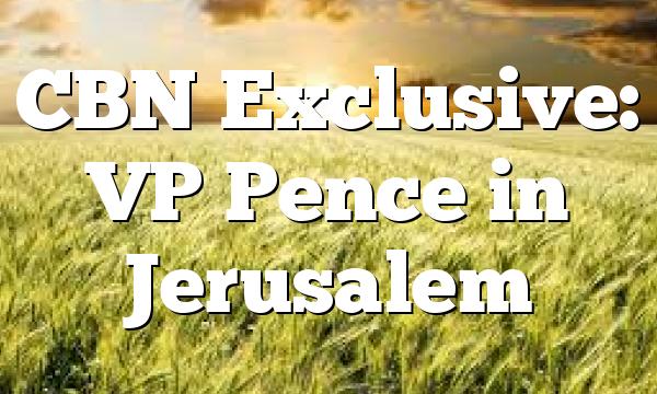 CBN Exclusive: VP Pence in Jerusalem