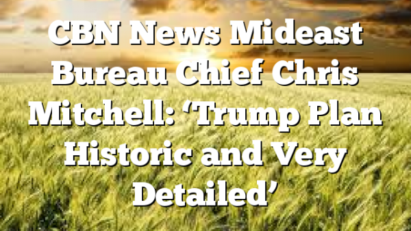 CBN News Mideast Bureau Chief Chris Mitchell: 'Trump Plan Historic and Very Detailed'
