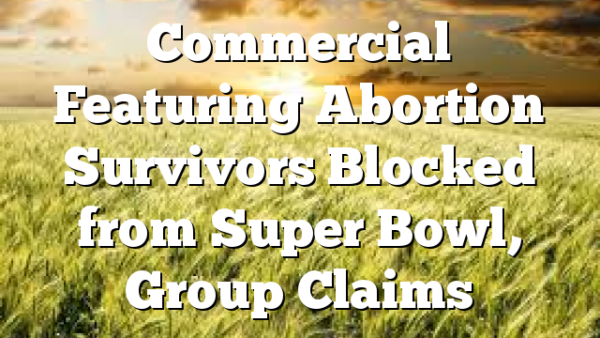 Commercial Featuring Abortion Survivors Blocked from Super Bowl, Group Claims