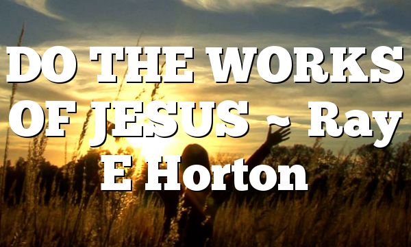 DO THE WORKS OF JESUS ~ Ray E Horton