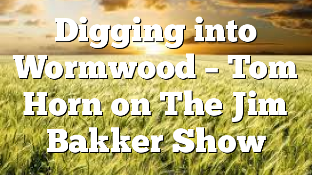 Digging into Wormwood – Tom Horn on The Jim Bakker Show