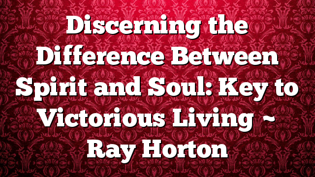 Discerning the Difference Between Spirit and Soul: Key to Victorious Living ~ Ray Horton