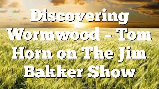 Discovering Wormwood – Tom Horn on The Jim Bakker Show