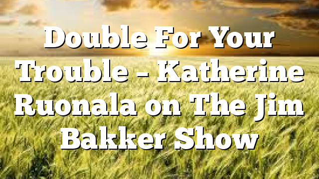 Double For Your Trouble – Katherine Ruonala on The Jim Bakker Show