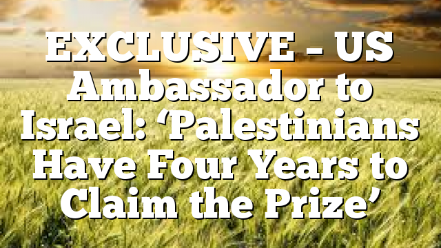 EXCLUSIVE – US Ambassador to Israel: 'Palestinians Have Four Years to Claim the Prize'