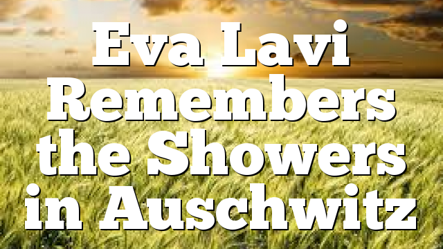 Eva Lavi Remembers the Showers in Auschwitz