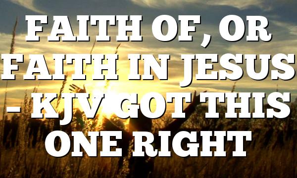 FAITH OF, OR FAITH IN JESUS – KJV GOT THIS ONE RIGHT