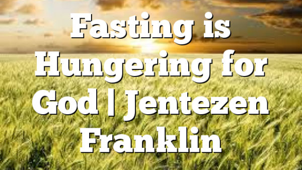 Fasting is Hungering for God | Jentezen Franklin