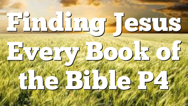 Finding Jesus Every Book of the Bible P4