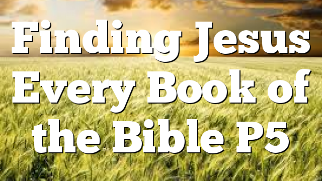 Finding Jesus Every Book of the Bible P5