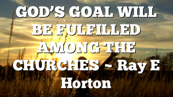 GOD'S GOAL WILL BE FULFILLED AMONG THE CHURCHES ~ Ray E Horton