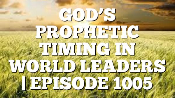 GOD'S PROPHETIC TIMING IN WORLD LEADERS   EPISODE 1005