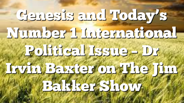 Genesis and Today's Number 1 International Political Issue – Dr Irvin Baxter on The Jim Bakker Show