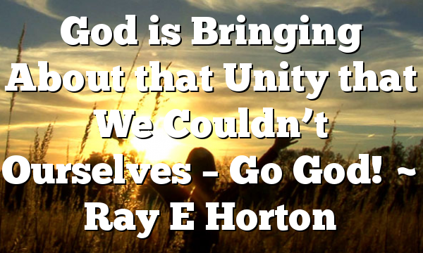 God is Bringing About that Unity that We Couldn't Ourselves – Go God! ~ Ray E Horton