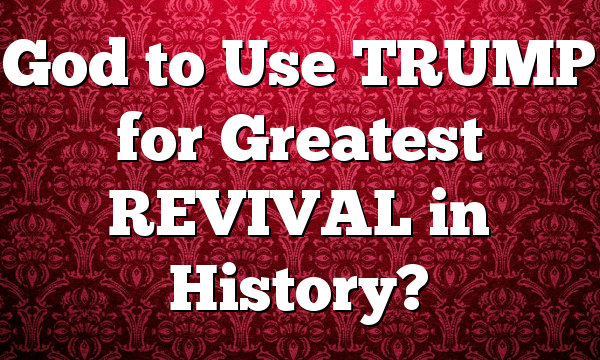 God to Use TRUMP for Greatest REVIVAL in History?