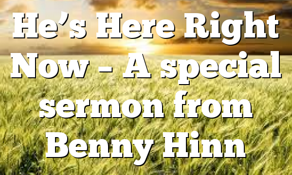 He's Here Right Now – A special sermon from Benny Hinn