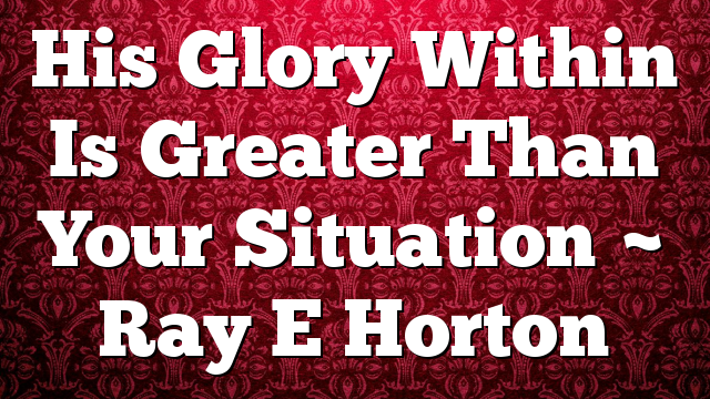 His Glory Within Is Greater Than Your Situation ~ Ray E Horton