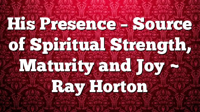 His Presence – Source of Spiritual Strength, Maturity and Joy ~ Ray Horton