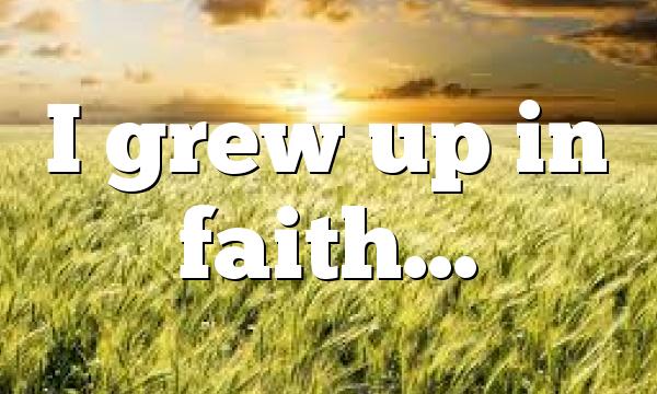 I grew up in faith…