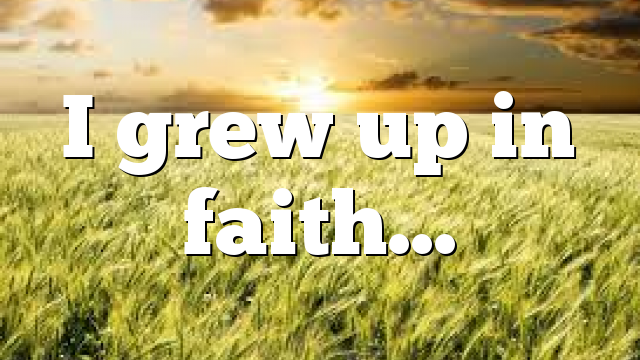 I grew up in faith…