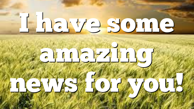 I have some amazing news for you!
