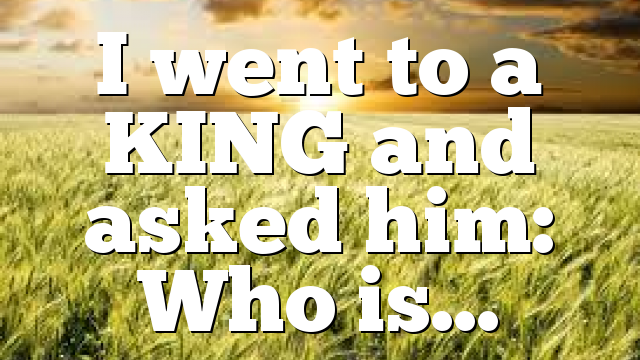 I went to a KING and asked him: Who is…