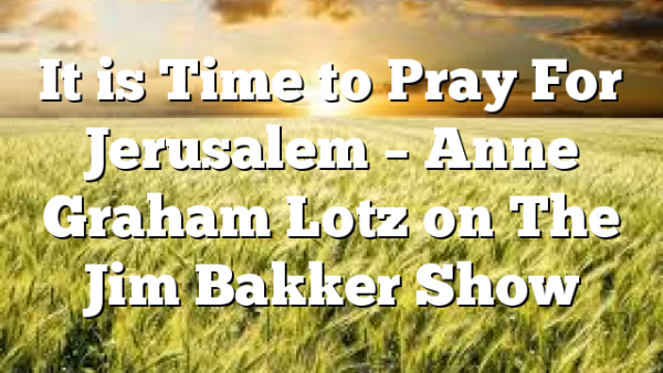 It is Time to Pray For Jerusalem – Anne Graham Lotz on The Jim Bakker Show