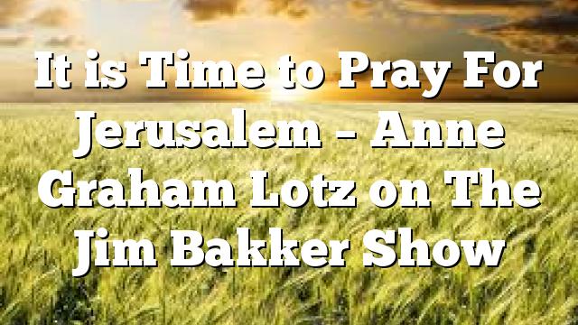 It is Time to Pray For Jerusalem – Anne Graham Lotz on The Jim Bakker Show