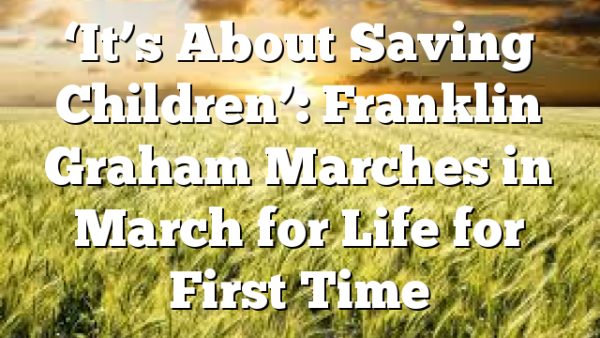 'It's About Saving Children': Franklin Graham Marches in March for Life for First Time