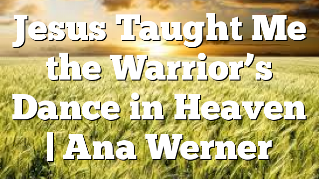Jesus Taught Me the Warrior's Dance in Heaven | Ana Werner