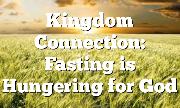 Kingdom Connection: Fasting is Hungering for God