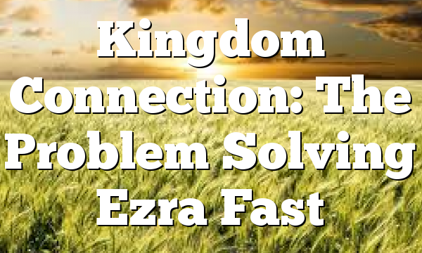 Kingdom Connection: The Problem Solving Ezra Fast