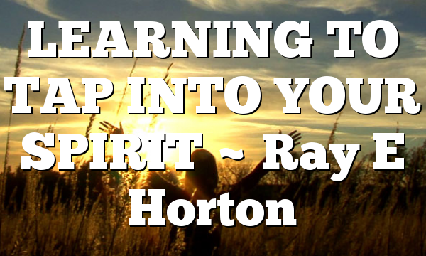 LEARNING TO TAP INTO YOUR SPIRIT ~ Ray E Horton