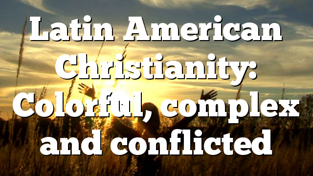 Latin American Christianity: Colorful, complex and conflicted