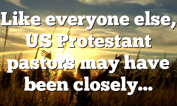 Like everyone else, US Protestant pastors may have been closely…