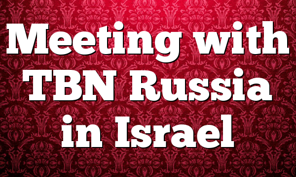 Meeting with TBN Russia in Israel