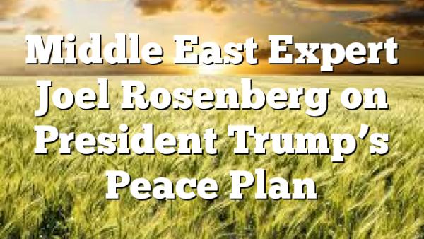 Middle East Expert Joel Rosenberg on President Trump's Peace Plan