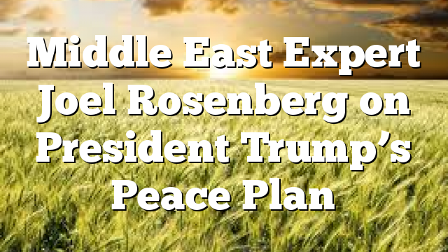 Middle East Expert Joel Rosenberg on President Trump's Peace Plan