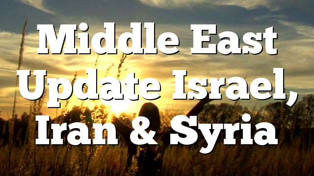 Middle East Update Israel, Iran & Syria