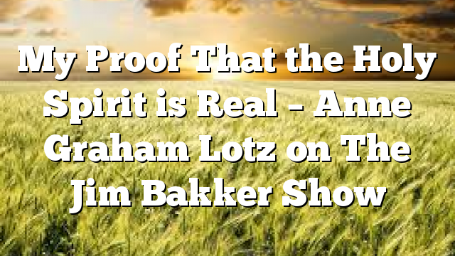 My Proof That the Holy Spirit is Real – Anne Graham Lotz on The Jim Bakker Show