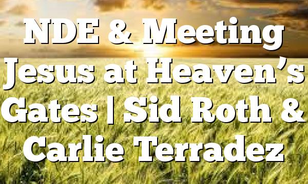 NDE & Meeting Jesus at Heaven's Gates | Sid Roth & Carlie Terradez