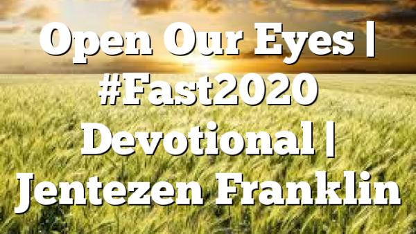 Open Our Eyes   #Fast2020 Devotional   Jentezen Franklin