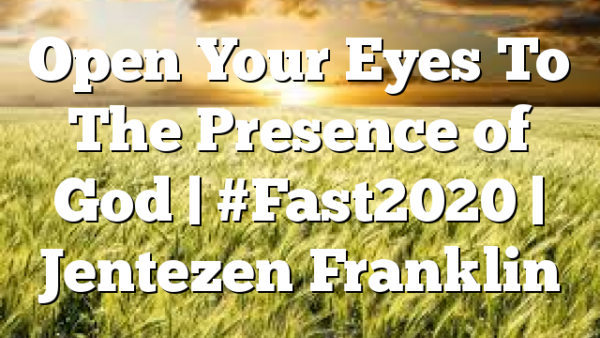 Open Your Eyes To The Presence of God | #Fast2020 | Jentezen Franklin
