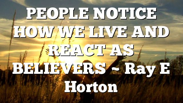 PEOPLE NOTICE HOW WE LIVE AND REACT AS BELIEVERS ~ Ray E Horton