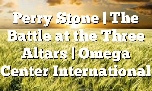 Perry Stone | The Battle at the Three Altars | Omega Center International
